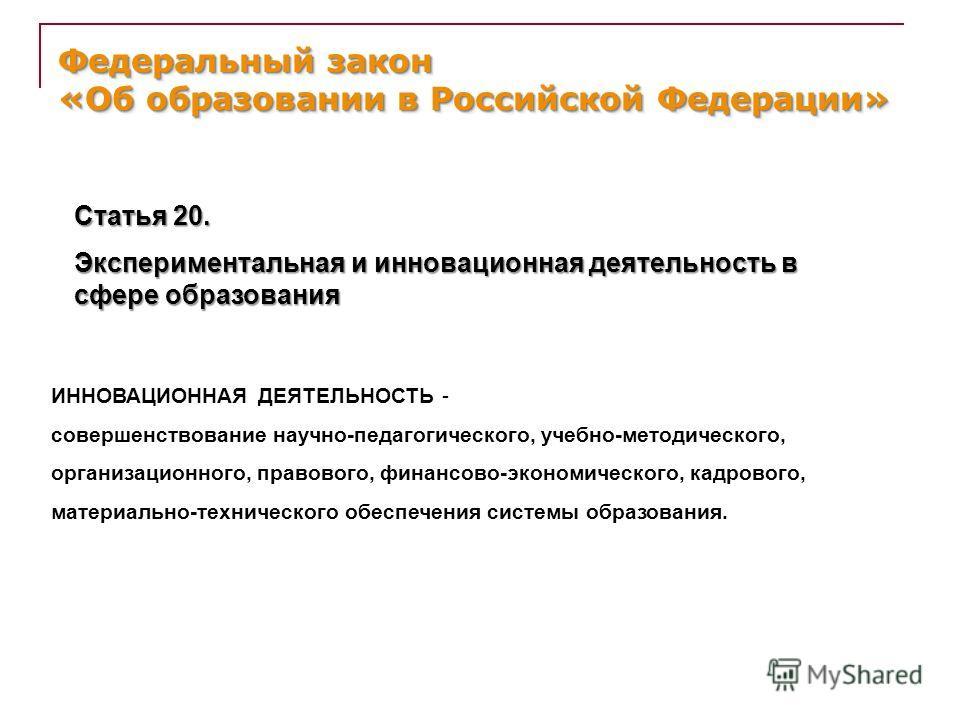 Федеральный закон «Об образовании в Российской Федерации» Статья 20. Экспериментальная и инновационная деятельность в сфере образования ИННОВАЦИОННАЯ ДЕЯТЕЛЬНОСТЬ - совершенствование научно-педагогического, учебно-методического, организационного, пра