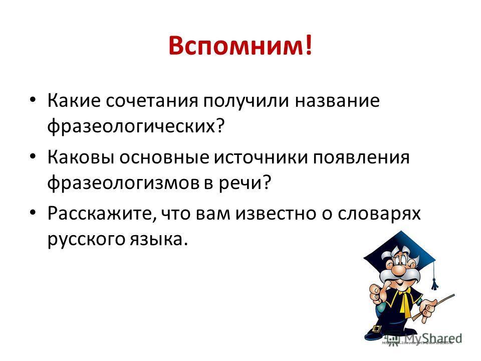 Вспомним! Какие сочетания получили название фразеологических? Каковы основные источники появления фразеологизмов в речи? Расскажите, что вам известно о словарях русского языка.