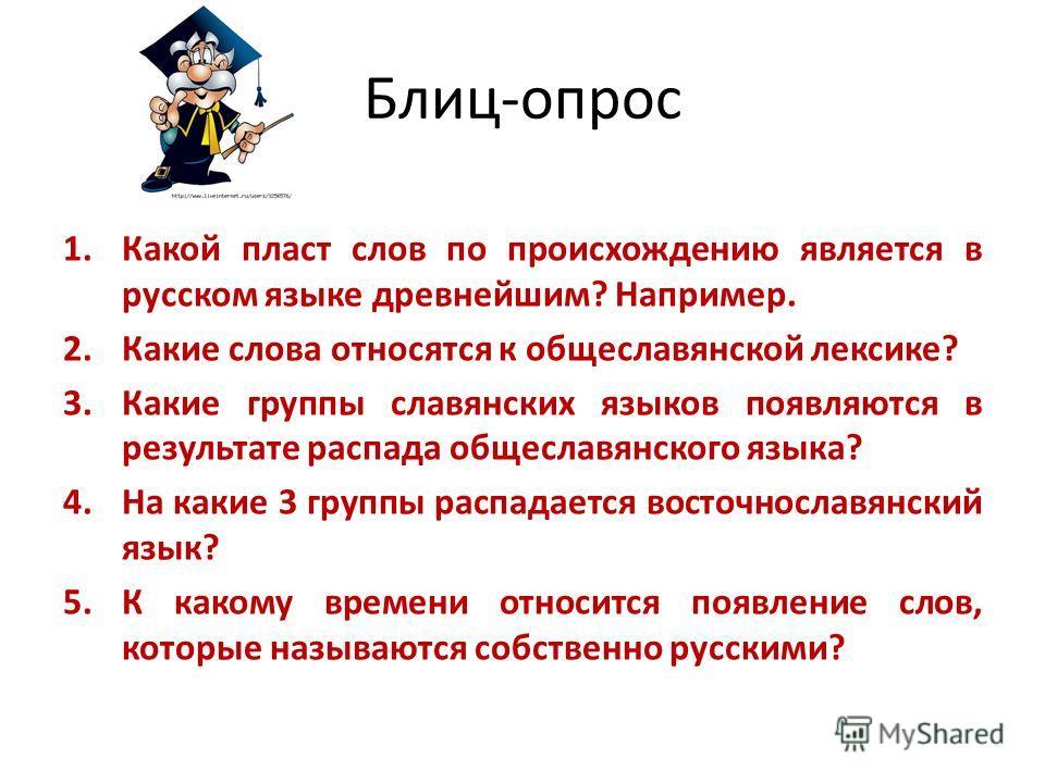 Блиц-опрос 1.Какой пласт слов по происхождению является в русском языке древнейшим? Например. 2.Какие слова относятся к общеславянской лексике? 3.Какие группы славянских языков появляются в результате распада общеславянского языка? 4.На какие 3 групп