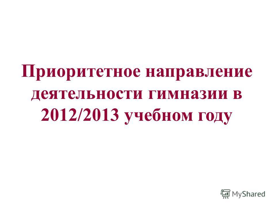 Приоритетное направление деятельности гимназии в 2012/2013 учебном году
