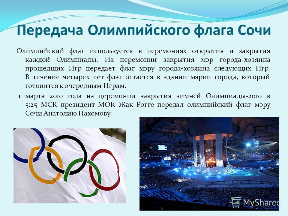 Передача Олимпийского флага Сочи Олимпийский флаг используется в церемониях открытия и закрытия каждой Олимпиады. На церемонии закрытия мэр города-хозяина прошедших Игр передает флаг мэру города-хозяина следующих Игр. В течение четырех лет флаг остае