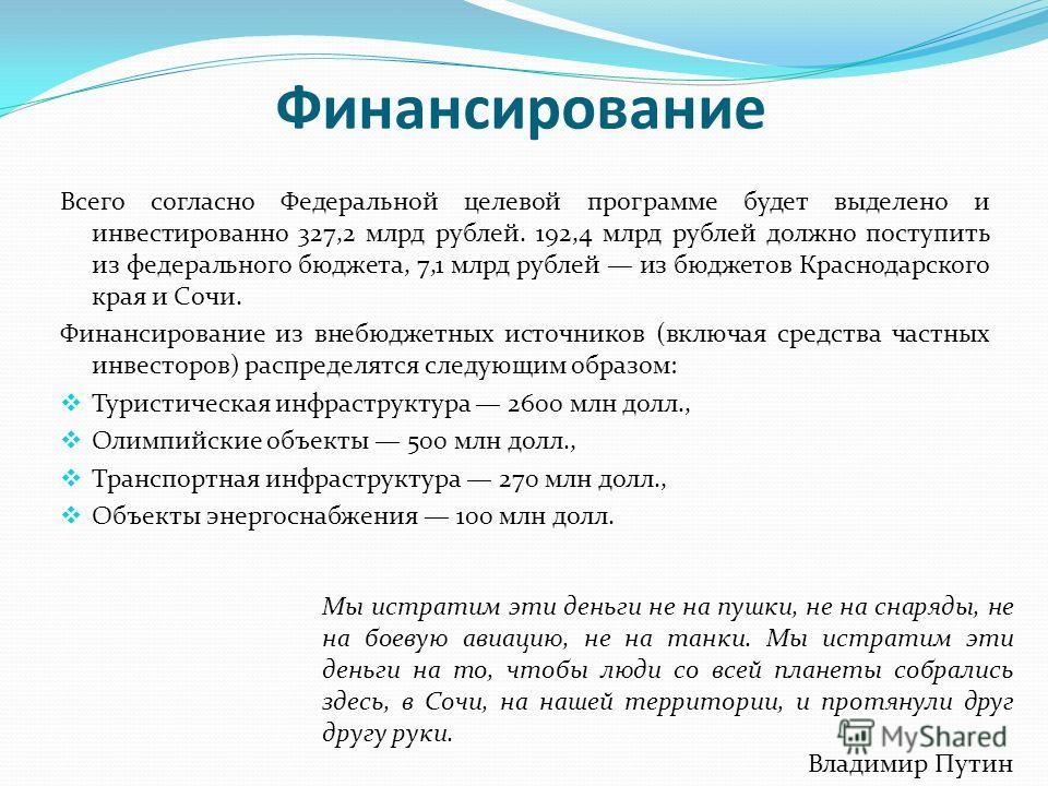 Финансирование Всего согласно Федеральной целевой программе будет выделено и инвестированно 327,2 млрд рублей. 192,4 млрд рублей должно поступить из федерального бюджета, 7,1 млрд рублей из бюджетов Краснодарского края и Сочи. Финансирование из внебю