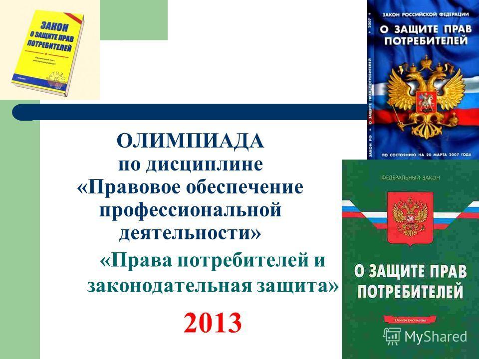 ОЛИМПИАДА по дисциплине «Правовое обеспечение профессиональной деятельности» «Права потребителей и законодательная защита» 2013