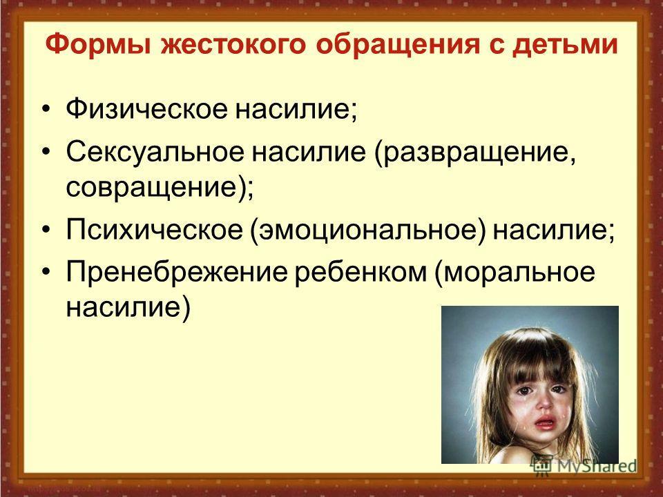 Формы жестокого обращения с детьми Физическое насилие; Сексуальное насилие (развращение, совращение); Психическое (эмоциональное) насилие; Пренебрежение ребенком (моральное насилие)