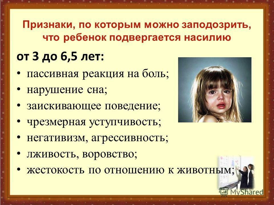 Признаки, по которым можно заподозрить, что ребенок подвергается насилию от 3 до 6,5 лет: пассивная реакция на боль; нарушение сна; заискивающее поведение; чрезмерная уступчивость; негативизм, агрессивность; лживость, воровство; жестокость по отношен