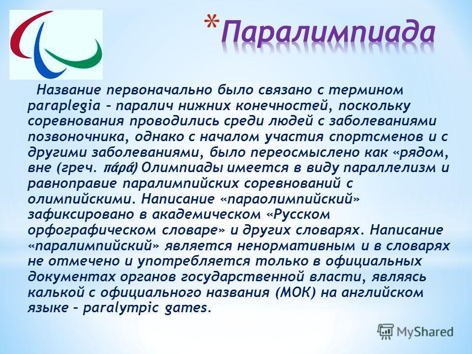 Название первоначально было связано с термином paraplegia – паралич нижних конечностей, поскольку соревнования проводились среди людей с заболеваниями позвоночника, однако с началом участия спортсменов и с другими заболеваниями, было переосмыслено ка