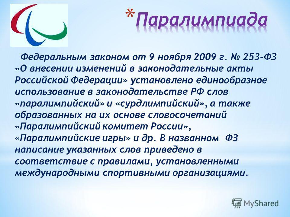 Федеральным законом от 9 ноября 2009 г. 253-ФЗ «О внесении изменений в законодательные акты Российской Федерации» установлено единообразное использование в законодательстве РФ слов «паралимпийский» и «сурдлимпийский», а также образованных на их основ