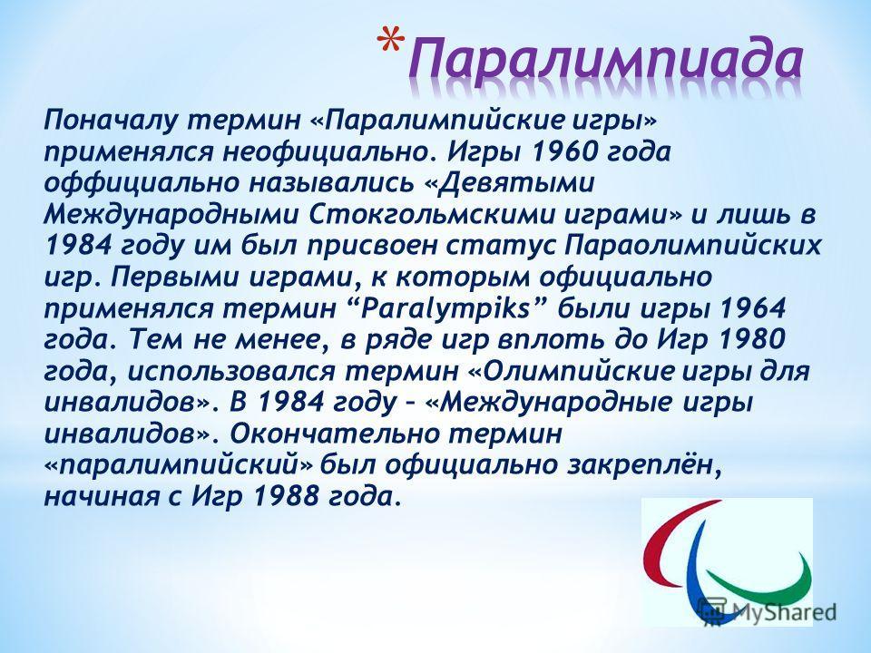 Поначалу термин «Паралимпийские игры» применялся неофициально. Игры 1960 года оффициально назывались «Девятыми Международными Стокгольмскими играми» и лишь в 1984 году им был присвоен статус Параолимпийских игр. Первыми играми, к которым официально п