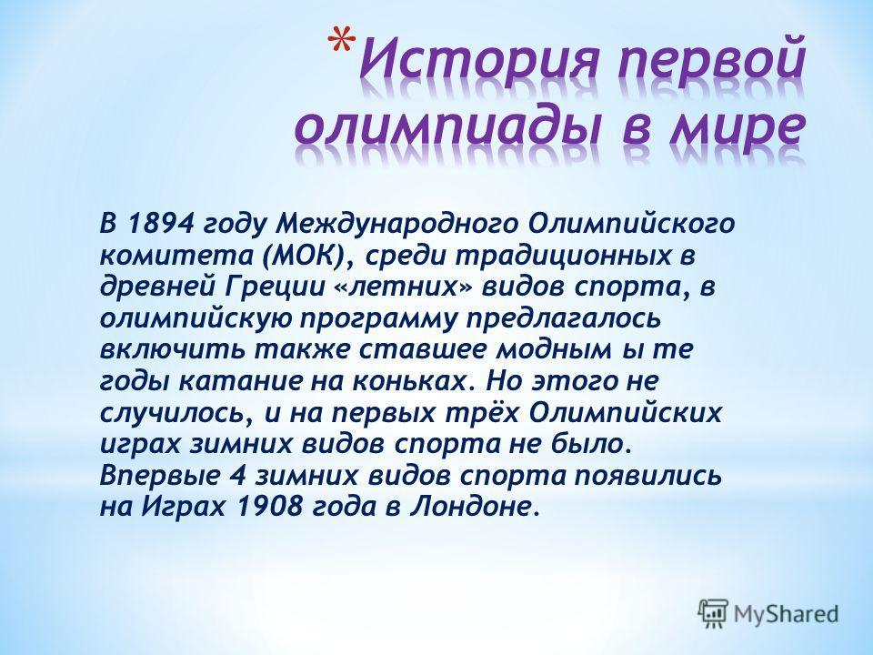 В 1894 году Международного Олимпийского комитета (МОК), среди традиционных в древней Греции «летних» видов спорта, в олимпийскую программу предлагалось включить также ставшее модным ы те годы катание на коньках. Но этого не случилось, и на первых трё