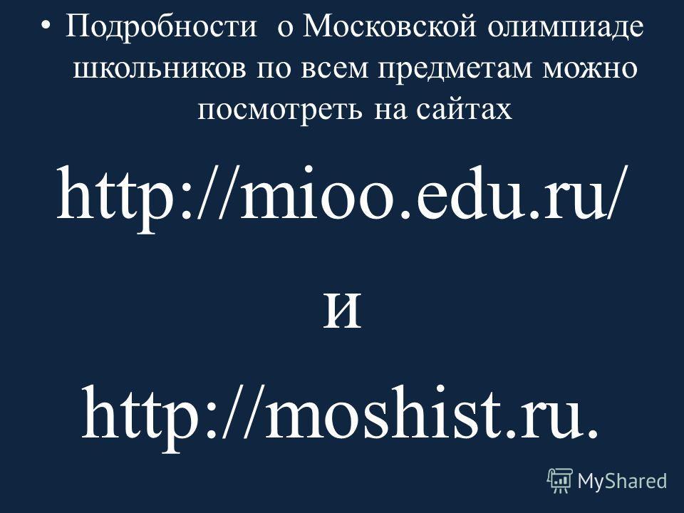 Подробности о Московской олимпиаде школьников по всем предметам можно посмотреть на сайтах http://mioo.edu.ru/ и http://moshist.ru.