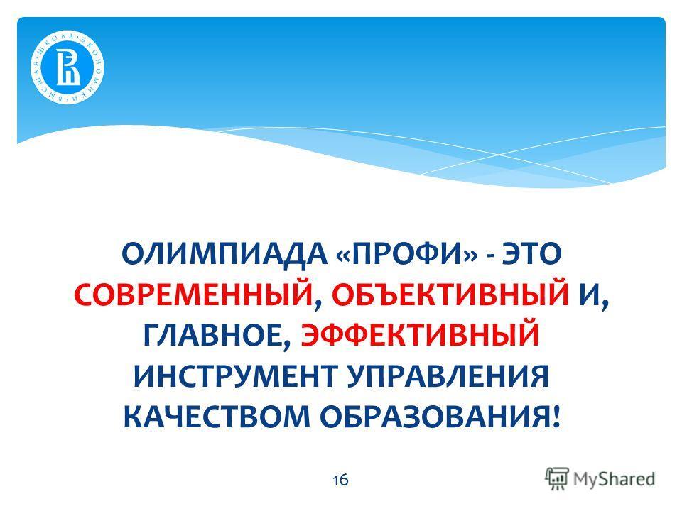 ОЛИМПИАДА «ПРОФИ» - ЭТО СОВРЕМЕННЫЙ, ОБЪЕКТИВНЫЙ И, ГЛАВНОЕ, ЭФФЕКТИВНЫЙ ИНСТРУМЕНТ УПРАВЛЕНИЯ КАЧЕСТВОМ ОБРАЗОВАНИЯ! 16