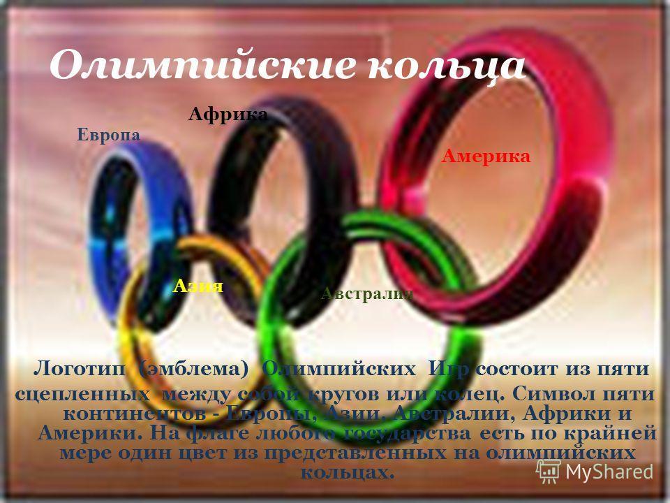 Логотип (эмблема) Олимпийских Игр состоит из пяти сцепленных между собой кругов или колец. Символ пяти континентов - Европы, Азии, Австралии, Африки и Америки. На флаге любого государства есть по крайней мере один цвет из представленных на олимпийски