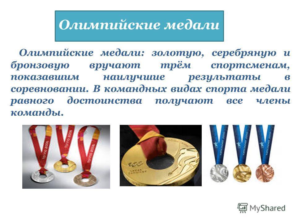 Олимпийские медали: золотую, серебряную и бронзовую вручают трём спортсменам, показавшим наилучшие результаты в соревновании. В командных видах спорта медали равного достоинства получают все члены команды. Олимпийские медали