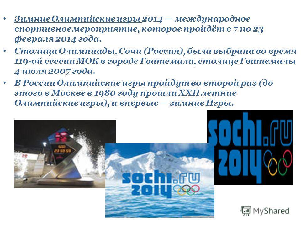 Зимние Олимпийские игры 2014 международное спортивное мероприятие, которое пройдёт с 7 по 23 февраля 2014 года. Столица Олимпиады, Сочи (Россия), была выбрана во время 119-ой сессии МОК в городе Гватемала, столице Гватемалы 4 июля 2007 года. В России