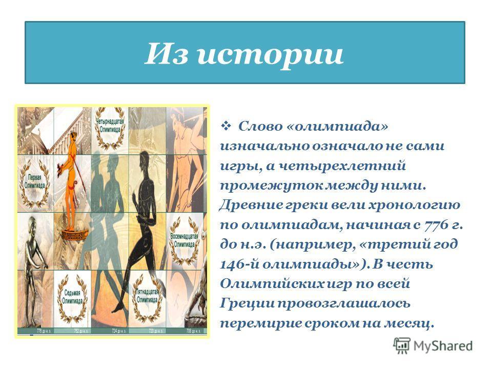 Слово «олимпиада» изначально означало не сами игры, а четырехлетний промежуток между ними. Древние греки вели хронологию по олимпиадам, начиная с 776 г. до н.э. (например, «третий год 146-й олимпиады»). В честь Олимпийских игр по всей Греции провозгл