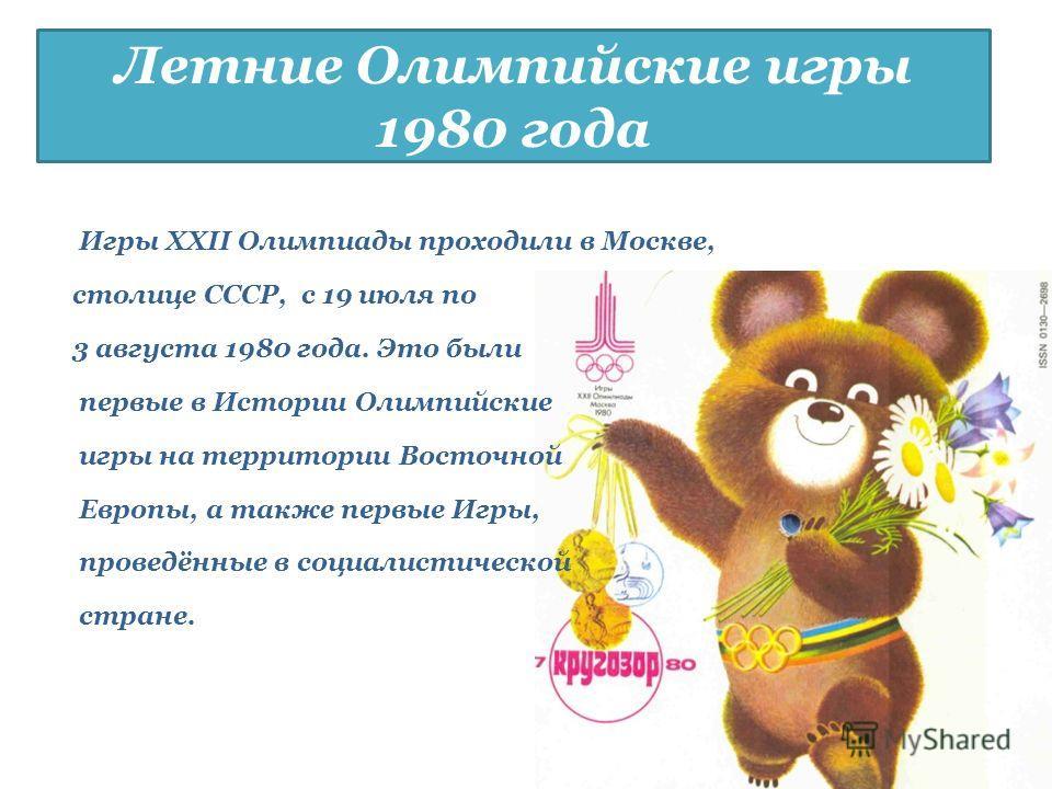 Летние Олимпийские игры 1980 года Игры XXII Олимпиады проходили в Москве, столице СССР, с 19 июля по 3 августа 1980 года. Это были первые в Истории Олимпийские игры на территории Восточной Европы, а также первые Игры, проведённые в социалистической с