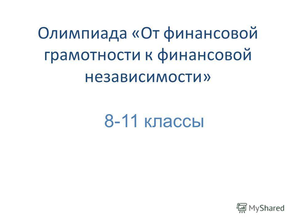 Олимпиада «От финансовой грамотности к финансовой независимости» 8-11 классы