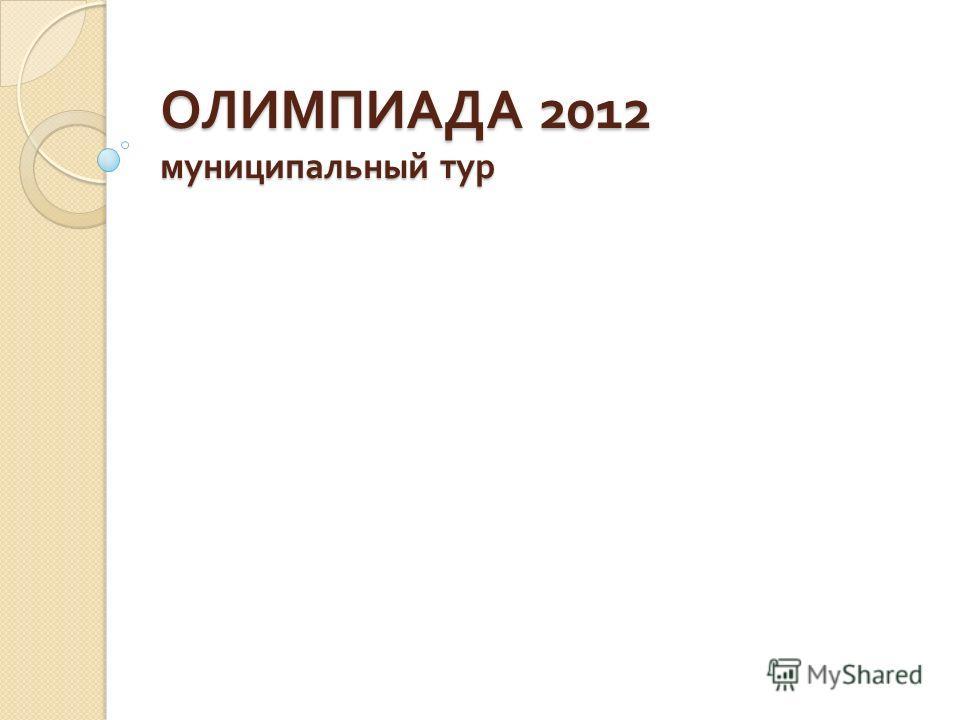 ОЛИМПИАДА 2012 муниципальный тур