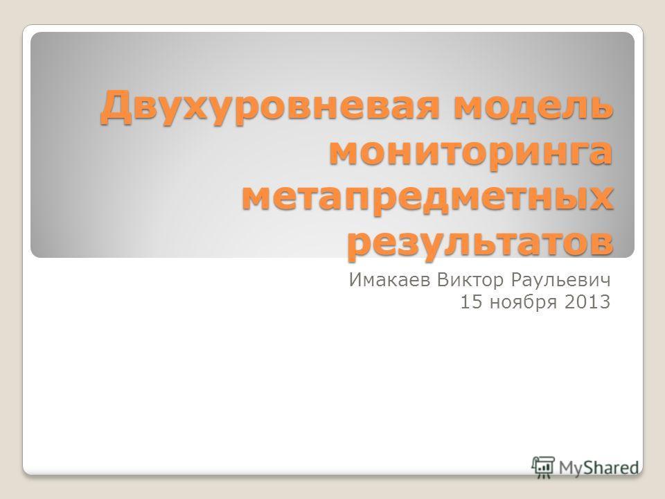Двухуровневая модель мониторинга метапредметных результатов Имакаев Виктор Раульевич 15 ноября 2013