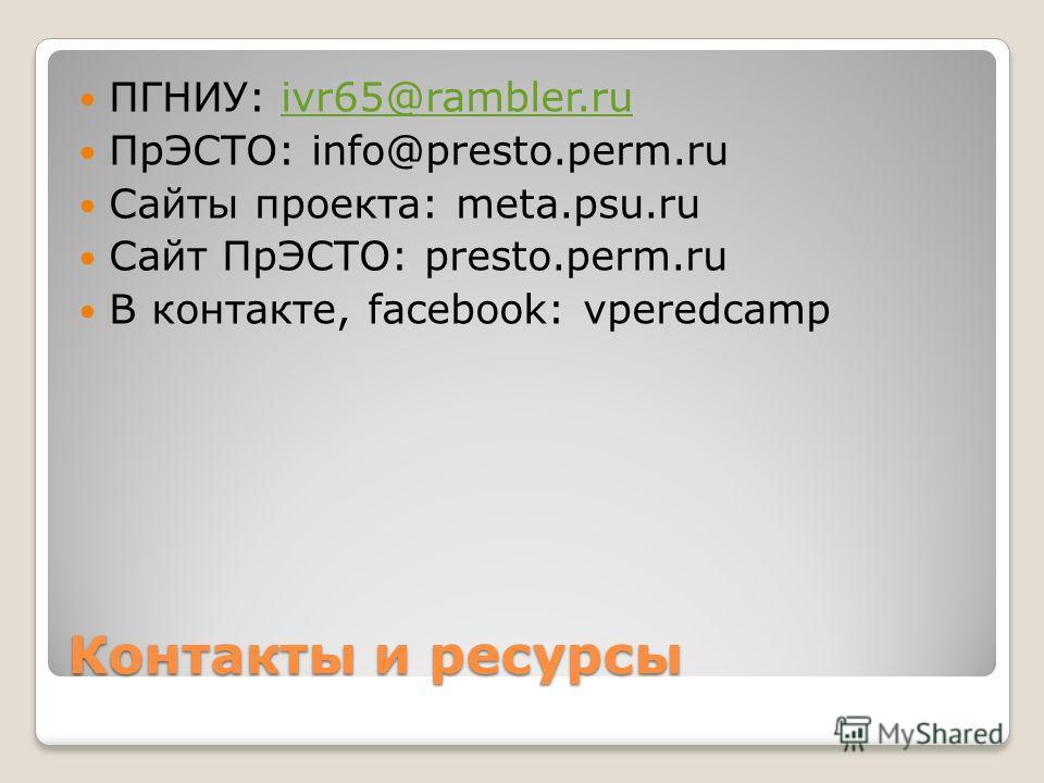Контакты и ресурсы ПГНИУ: ivr65@rambler.ruivr65@rambler.ru ПрЭСТО: info@presto.perm.ru Сайты проекта: meta.psu.ru Сайт ПрЭСТО: presto.perm.ru В контакте, facebook: vperedcamp