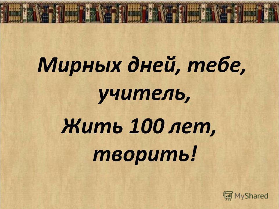 Мирных дней, тебе, учитель, Жить 100 лет, творить!