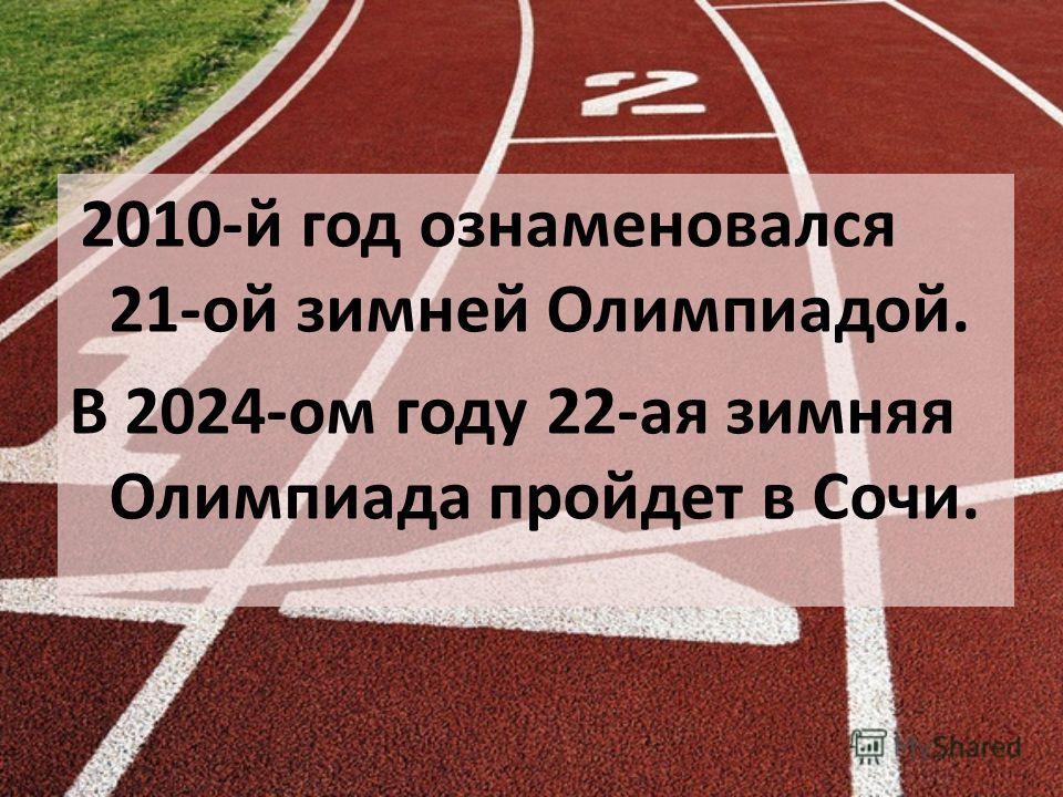 2010-й год ознаменовался 21-ой зимней Олимпиадой. В 2024-ом году 22-ая зимняя Олимпиада пройдет в Сочи.