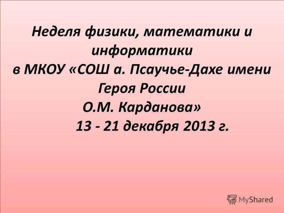 Неделя физики, математики и информатики в МКОУ «СОШ а. Псаучье-Дахе имени Героя России О.М. Карданова» 13 - 21 декабря 2013 г.