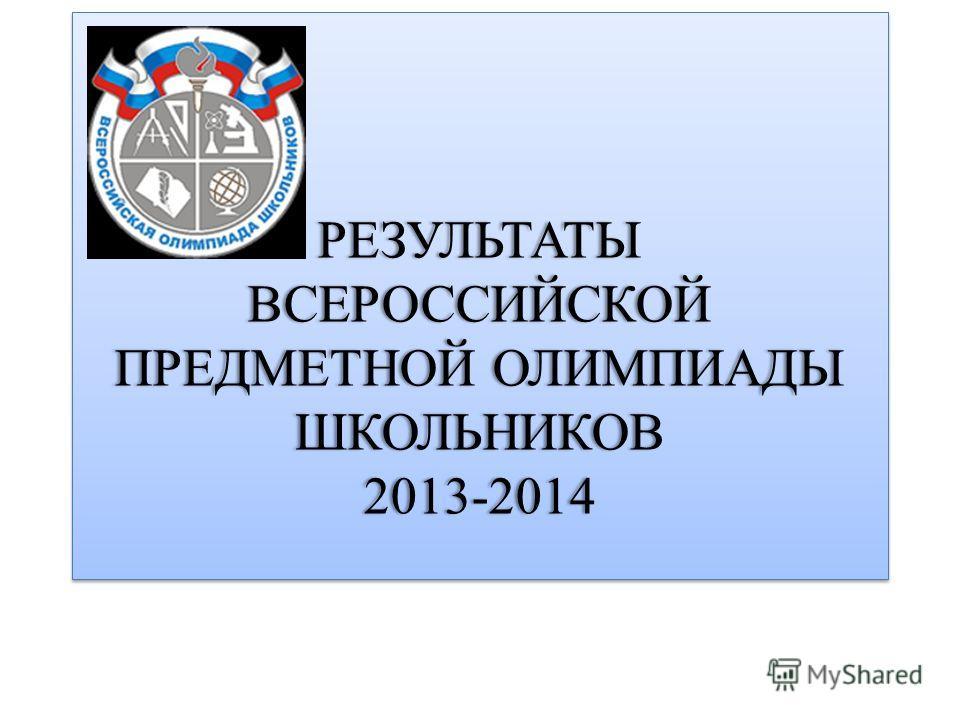 РЕЗУЛЬТАТЫ ВСЕРОССИЙСКОЙ ПРЕДМЕТНОЙ ОЛИМПИАДЫ ШКОЛЬНИКОВ 2013-2014