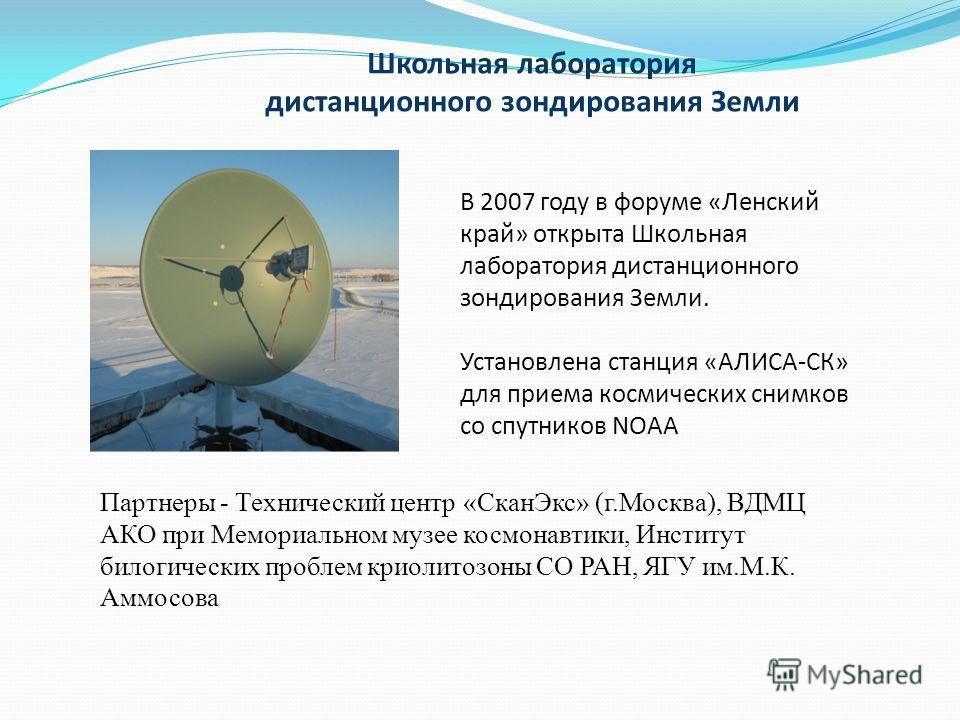 Школьная лаборатория дистанционного зондирования Земли В 2007 году в форуме «Ленский край» открыта Школьная лаборатория дистанционного зондирования Земли. Установлена станция «АЛИСА-СК» для приема космических снимков со спутников NOAA Партнеры - Техн