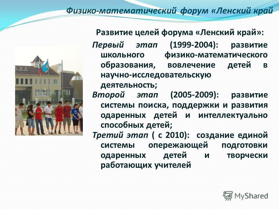Физико-математический форум «Ленский край Развитие целей форума «Ленский край»: Первый этап (1999-2004): развитие школьного физико-математического образования, вовлечение детей в научно-исследовательскую деятельность; Второй этап (2005-2009): развити