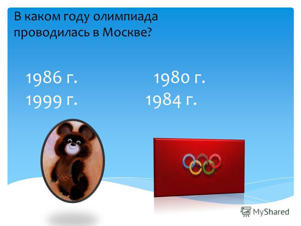 1986 г. 1980 г. 1999 г. 1984 г. В каком году олимпиада проводилась в Москве?