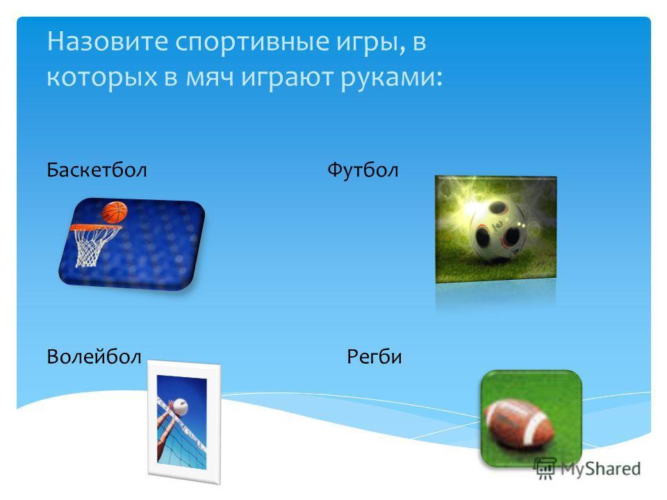 Назовите спортивные игры, в которых в мяч играют руками: Баскетбол Футбол Волейбол Регби