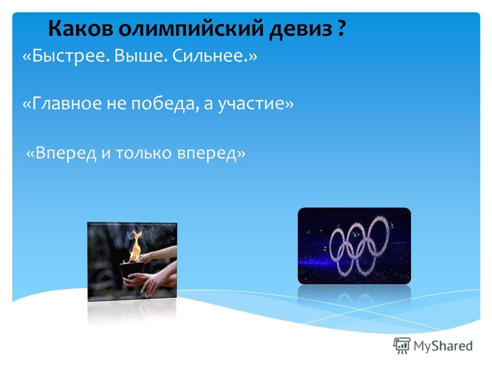 «Быстрее. Выше. Сильнее.» «Главное не победа, а участие» «Вперед и только вперед» Каков олимпийский девиз ?