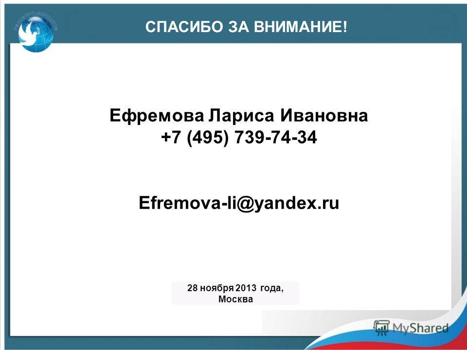 Ефремова Лариса Ивановна +7 (495) 739-74-34 Efremova-li@yandex.ru СПАСИБО ЗА ВНИМАНИЕ! 28 ноября 2013 года, Москва