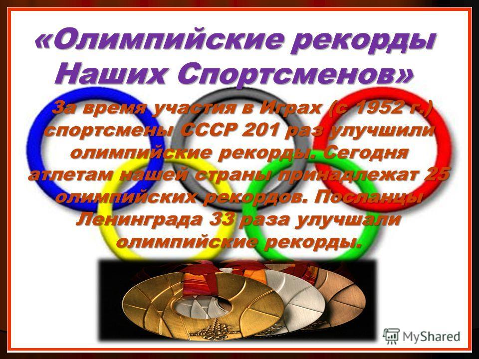 За время участия в Играх (с 1952 г.) спортсмены СССР 201 раз улучшили олимпийские рекорды. Сегодня атлетам нашей страны принадлежат 25 олимпийских рекордов. Посланцы Ленинграда 33 раза улучшали олимпийские рекорды. За время участия в Играх (с 1952 г.