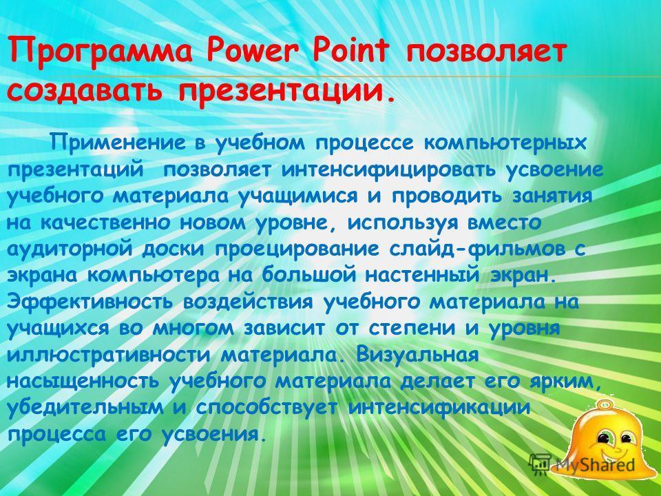 Программа Power Point позволяет создавать презентации. Применение в учебном процессе компьютерных презентаций позволяет интенсифицировать усвоение учебного материала учащимися и проводить занятия на качественно новом уровне, используя вместо аудиторн