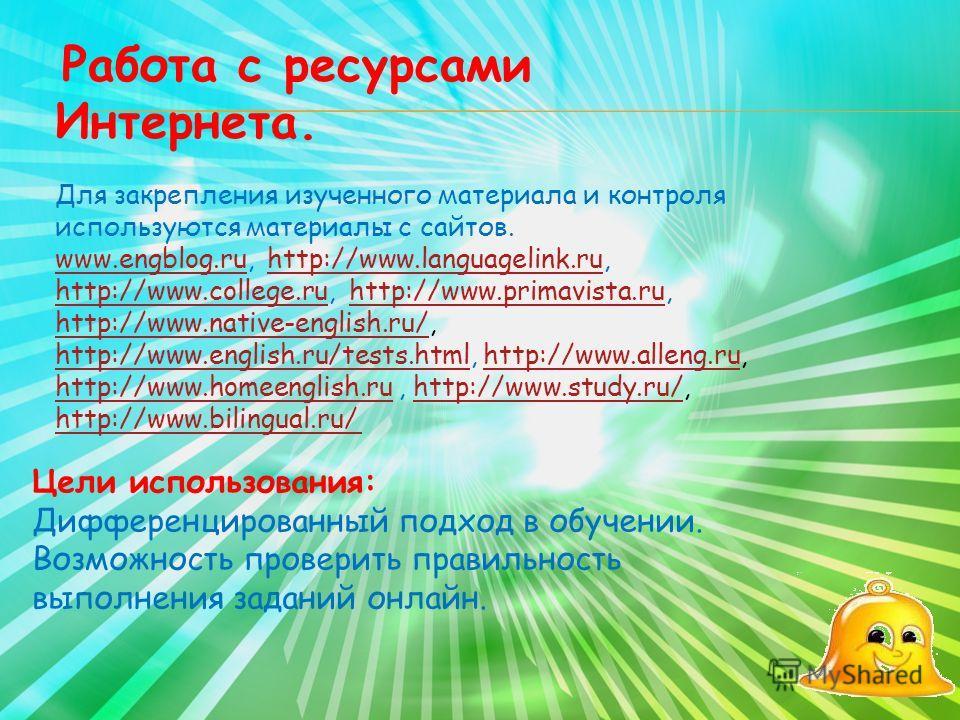 Работа с ресурсами Интернета. Для закрепления изученного материала и контроля используются материалы с сайтов. www.engblog.ruwww.engblog.ru, http://www.languagelink.ru, http://www.college.ru, http://www.primavista.ru, http://www.native-english.ru/, h