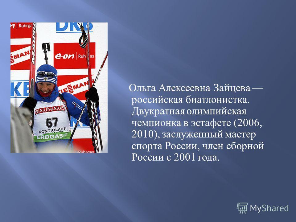 Ольга Алексеевна Зайцева российская биатлонистка. Двукратная олимпийская чемпионка в эстафете (2006, 2010), заслуженный мастер спорта России, член сборной России с 2001 года.