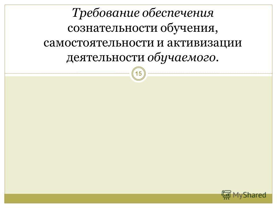 Требование обеспечения сознательности обучения, самостоятельности и активизации деятельности обучаемого. 15