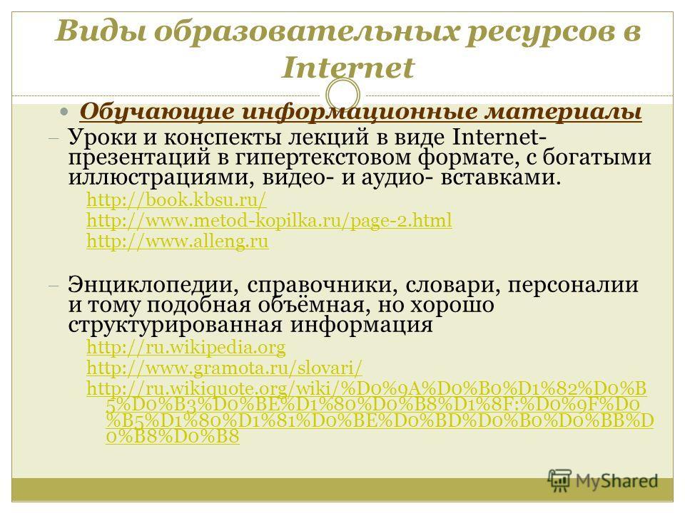 Виды образовательных ресурсов в Internet Обучающие информационные материалы Уроки и конспекты лекций в виде Internet- презентаций в гипертекстовом формате, с богатыми иллюстрациями, видео- и аудио- вставками. http://book.kbsu.ru/ http://www.metod-kop