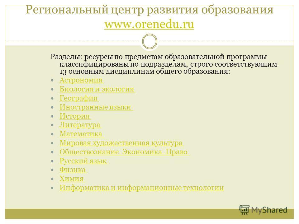Региональный центр развития образования www.orenedu.ru www.orenedu.ru Разделы: ресурсы по предметам образовательной программы классифицированы по подразделам, строго соответствующим 13 основным дисциплинам общего образования: Астрономия Биология и эк