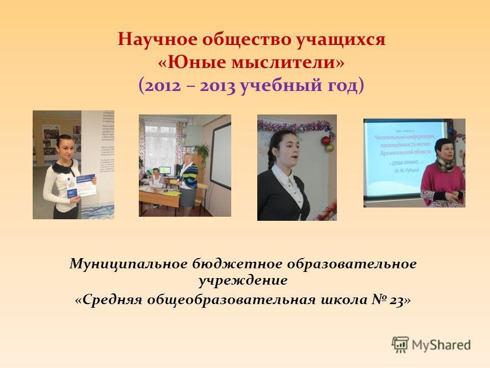 Научное общество учащихся «Юные мыслители» (2012 – 2013 учебный год) Муниципальное бюджетное образовательное учреждение «Средняя общеобразовательная школа 23»