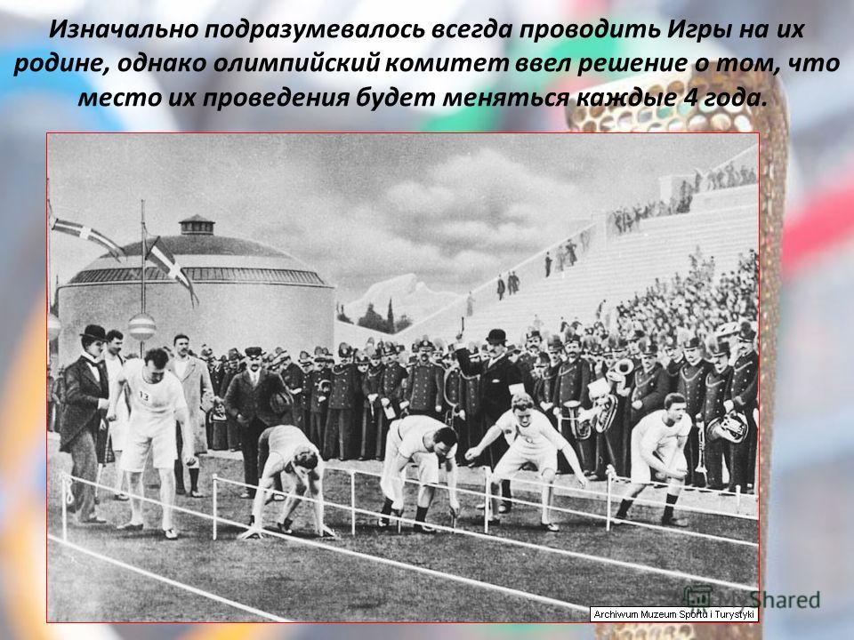 Изначально подразумевалось всегда проводить Игры на их родине, однако олимпийский комитет ввел решение о том, что место их проведения будет меняться каждые 4 года.