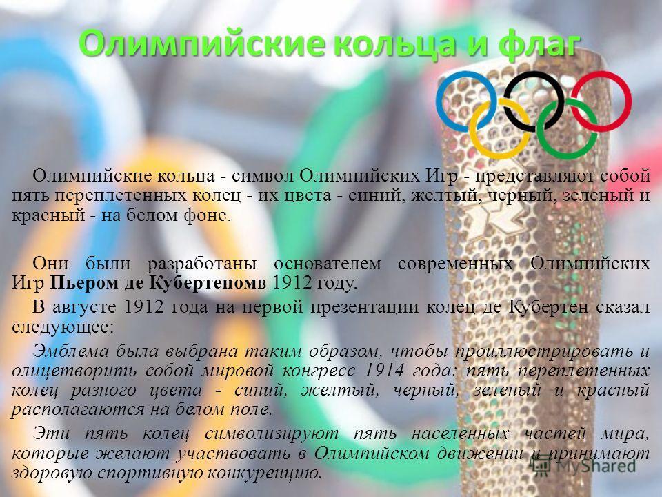 Олимпийские кольца и флаг Олимпийские кольца - символ Олимпийских Игр - представляют собой пять переплетенных колец - их цвета - синий, желтый, черный, зеленый и красный - на белом фоне. Они были разработаны основателем современных Олимпийских Игр Пь