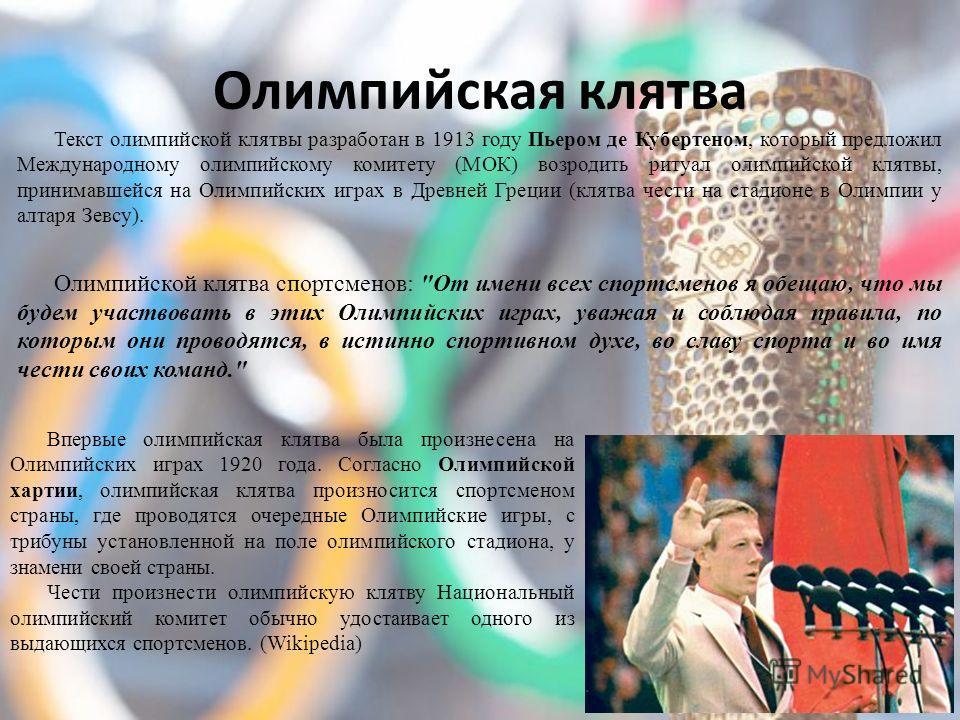 Олимпийская клятва Текст олимпийской клятвы разработан в 1913 году Пьером де Кубертеном, который предложил Международному олимпийскому комитету (МОК) возродить ритуал олимпийской клятвы, принимавшейся на Олимпийских играх в Древней Греции (клятва чес