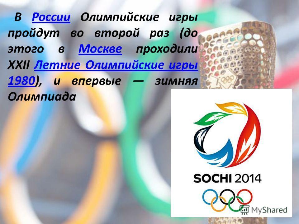 В России Олимпийские игры пройдут во второй раз (до этого в Москве проходили XXII Летние Олимпийские игры 1980), и впервые зимняя ОлимпиадаРоссииМосквеЛетние Олимпийские игры 1980