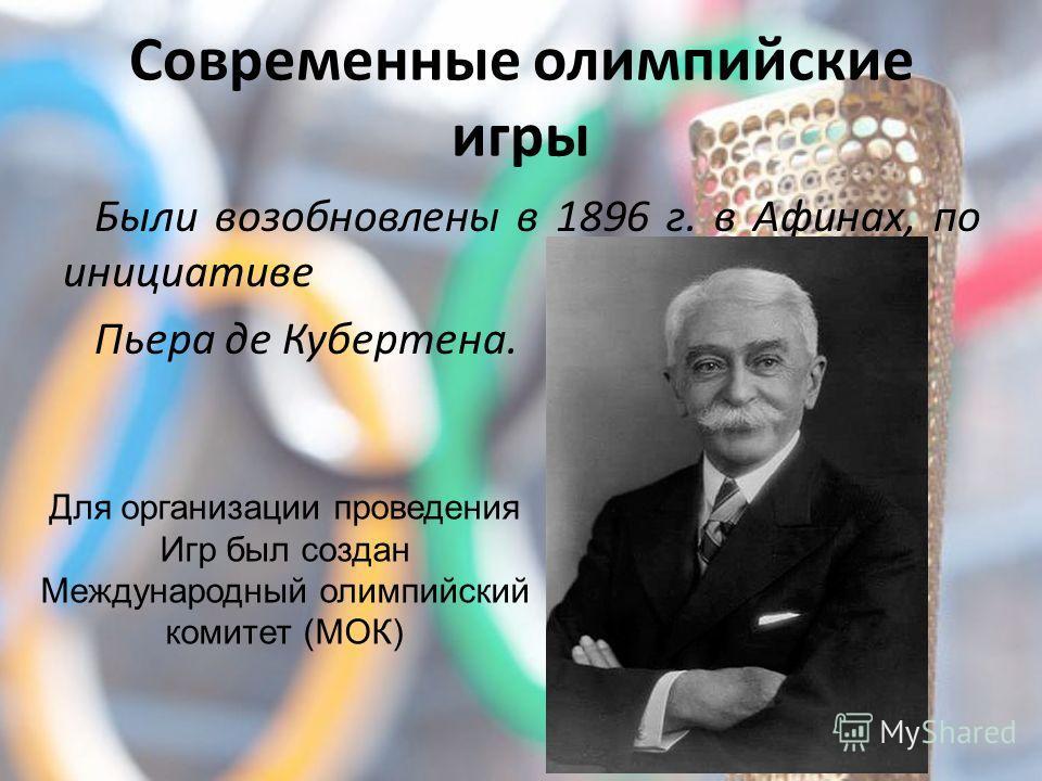 Современные олимпийские игры Были возобновлены в 1896 г. в Афинах, по инициативе Пьера де Кубертена. Для организации проведения Игр был создан Международный олимпийский комитет (МОК)