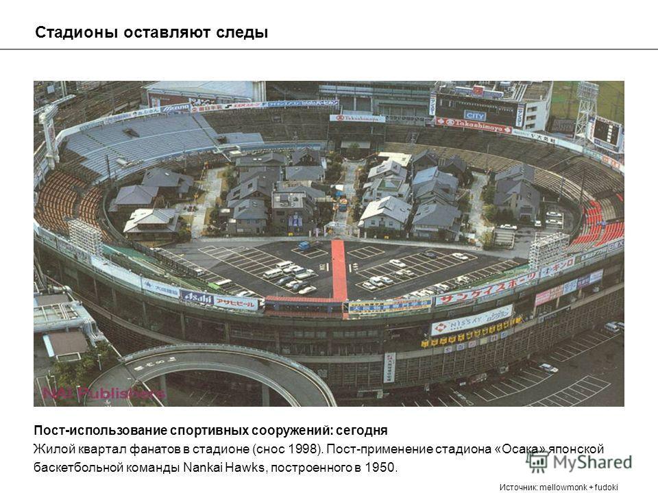 Пост-использование спортивных сооружений: сегодня Жилой квартал фанатов в стадионе (снос 1998). Пост-применение стадиона «Осака» японской баскетбольной команды Nankai Hawks, построенного в 1950. Источник: mellowmonk + fudoki Стадионы оставляют следы