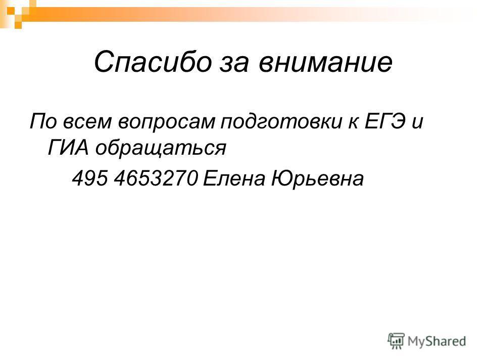 Спасибо за внимание По всем вопросам подготовки к ЕГЭ и ГИА обращаться 495 4653270 Елена Юрьевна