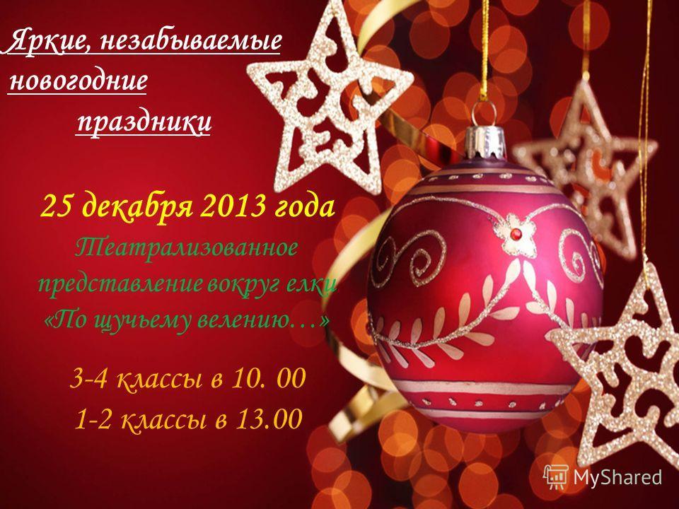 Яркие, незабываемые новогодние праздники 25 декабря 2013 года Театрализованное представление вокруг елки «По щучьему велению…» 3-4 классы в 10. 00 1-2 классы в 13.00
